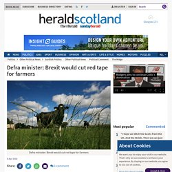 HERALD SCOTLAND 06/04/16 Defra minister: Brexit would cut red tape for farmers