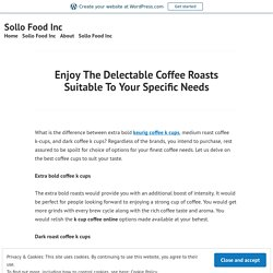 Enjoy The Delectable Coffee Roasts Suitable To Your Specific Needs – Sollo Food Inc