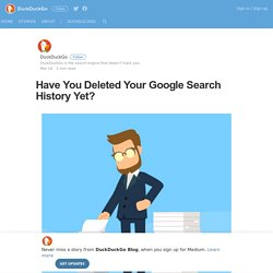 Have You Deleted Your Google Search History Yet? – DuckDuckGo Blog