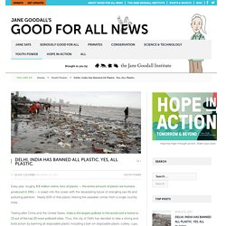 Delhi, India Has Banned All Plastic. Yes, ALL Plastic. - Jane Goodall's Good for All News
