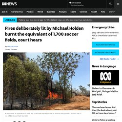 Fires deliberately lit by Michael Holden burnt the equivalent of 1,700 soccer fields, court hears - ABC News