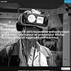 La grammaire VR délicieusement métaphysique de l'auteur, réalisateur et producteur Michel Reilhac #SigridCogginsASuiviPourVous – VR STORY