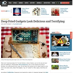 Deep Fried Gadgets Look Delicious and Terrifying