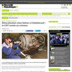 Délocalisation chez Safran à Châtellerault : la CGT monte au créneau - 04/04/2017