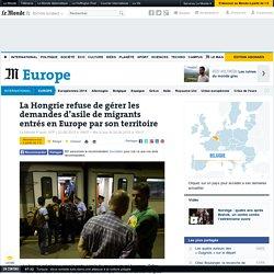 La Hongrie refuse de gérer les demandes d'asile de migrants entrés en Europe par son territoire