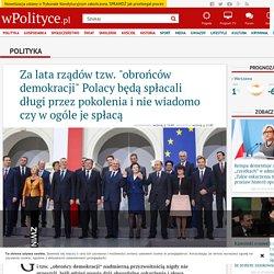 """Za lata rządów tzw. """"obrońców demokracji"""" Polacy będą spłacali długi przez pokolenia i nie wiadomo czy w ogóle je spłacą"""