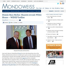 Dennis Ross Redux: Haaretz reveals White House - WINEP hotline