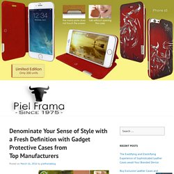 Denominate Your Sense of Style with a Fresh Definition with Gadget Protective Cases from Top Manufacturers