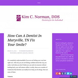 How Can A Dentist In Maryville, TN Fix Your Smile? – Dr. Kim C. Norman