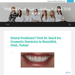 Dental Problems? Visit Dr. Baird for Cosmetic Dentistry in Bountiful, Utah, Today! – Millcreek Family Dental – Anthony J. Baird, DDS