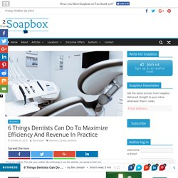 6 Things Dentists Can Do To Maximize Efficiency And Revenue In Practice - Soapbox