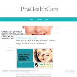 Dentists in Adelaide Recommend These 5 Steps for Denture Maintenance – Pro Health Care
