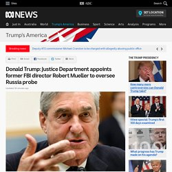 Donald Trump: Justice Department appoints former FBI director Robert Mueller to oversee Russia probe - Donald Trump's America