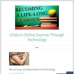 We are way too dependent on technology – Chalyn's Online Journey Through Technology