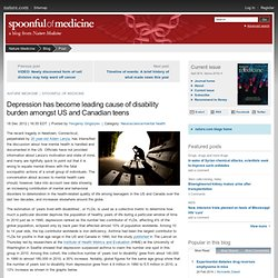 Depression has become leading cause of disability burden amongst US and Canadian teens : Spoonful of Medicine