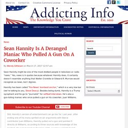 Sean Hannity Is A Deranged Maniac Who Pulled A Gun On A Coworker