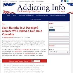 Sean Hannity Is A Deranged Maniac Who Pulled A Gun On A Coworker