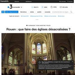 Rouen : que faire des églises désacralisées ? - France 3 Normandie