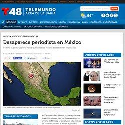 Desaparece periodista en México