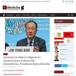 Asesinato de líderes indígenas es necesario para el desarrollo hidroeléctrico: Presidente Banco Mundial - Criterio.hn