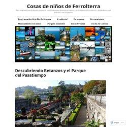 Descubriendo Betanzos y el Parque del Pasatiempo – Cosas de niños de Ferrolterra