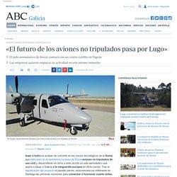 INAER E INDRA DESEMBARCAN EN GALICIA - «El futuro de los aviones no tripulados pasa por Lugo»