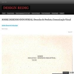 SOBRE DESENHO INDUSTRIAL: Desenho de Produto, Comunicação Visual