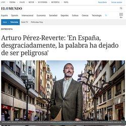 Arturo Pérez-Reverte: 'En España, desgraciadamente, la palabra ha dejado de ser peligrosa'