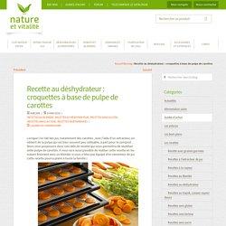 Recette au déshydrateur : croquettes à base de pulpe de carottes - Le Blog de Nature et Vitalité