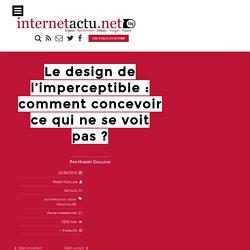 Le design de l'imperceptible : comment concevoir ce qui ne se voit pas