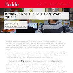 Design is not the solution. Wait, what? — Huddle