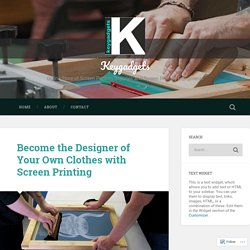 Become the Designer of Your Own Clothes with Screen Printing – Keygadgets
