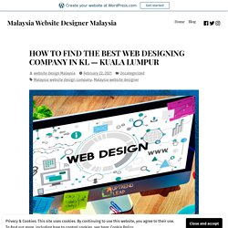 HOW TO FIND THE BEST WEB DESIGNING COMPANY IN KL — KUALA LUMPUR – Malaysia Website Designer Malaysia