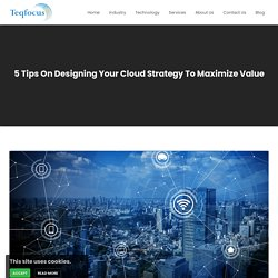 5 Tips On Designing Your Cloud Strategy To Maximize Value