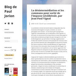 La désintermédiation et les communs pour sortir de l'impasse néolibérale, par Jean-Paul Vignal – Blog de Paul Jorion