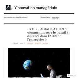 La DESPACIALISATION ou comment mettre le travail à distance dans l'ADN de l'entreprise :) – Y'nnovation managériale