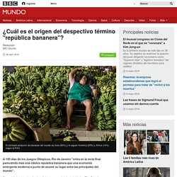 "¿Cuál es el origen del despectivo término ""república bananera""? - BBC Mundo"