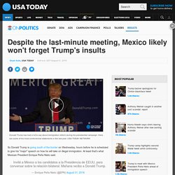 Despite the last-minute meeting, Mexico likely won't forget Trump's insults