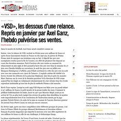 «VSD», les dessous d'une relance. Repris en janvier par Axel Ganz, l'hebdo pulvérise ses ventes.