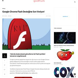 Google Chrome Flash Desteğine Son Veriyor!