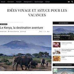 Le Kenya, la destination aventure - Idées voyage et astuce pour les vacances