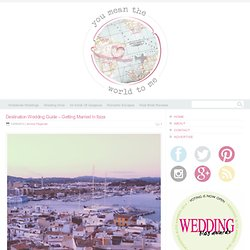 Destination Wedding Guide - Getting Married In Ibiza - You Mean The World To Me : You Mean The World To Me