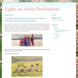 Lights on Africa Destinations: Your Travel Plan should not miss these Top 5 Tanzania Safari Sites while in your Group Camping