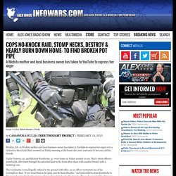 » Cops No-Knock Raid, Stomp Necks, Destroy & Nearly Burn Down Home– To Find Broken Pot Pipe Alex Jones' Infowars: There's a war on for your mind!