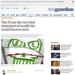 The 1% are the very best destroyers of wealth the world has ever seen | George Monbiot