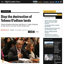 Stop the destruction of Tohono O'odham lands (Stop destroying Tohono O'odham sacred sites) — High Country News – Know the West