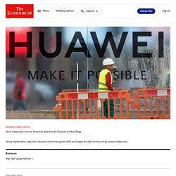 Creative destruction - How America's war on Huawei may boost Chinese technology