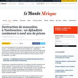 Destruction de mausolées àTombouctou: un djihadiste condamné à neufans de prison