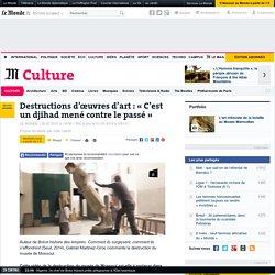Destructions d'œuvres d'art à Mossoul: «C'est un djihad mené contre le passé»