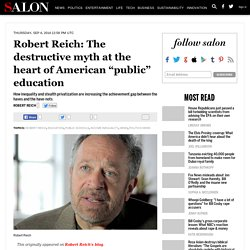 "Robert Reich: The destructive myth at the heart of American ""public"" education"